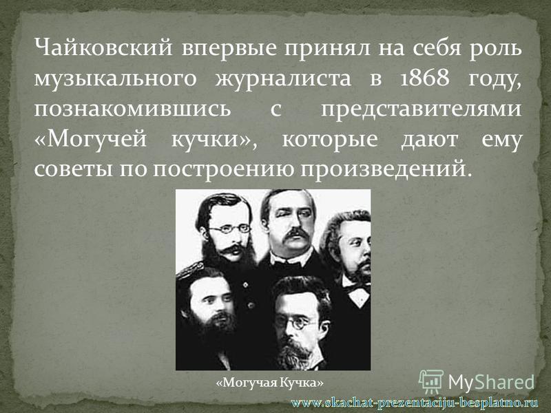 Чайковский впервые принял на себя роль музыкального журналиста в 1868 году, познакомившись с представителями «Могучей кучки», которые дают ему советы по построению произведений. «Могучая Кучка»