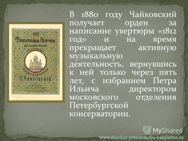 В 1880 году Чайковский получает орден за написание увертюры «1812 год» и на время прекращает активную музыкальную деятельность, вернувшись к ней только через пять лет, с избранием Петра Ильича директором московского отделения Петербургской консервато