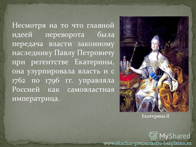 Несмотря на то что главной идеей переворота была передача власти законному наследнику Павлу Петровичу при регентстве Екатерины, она узурпировала власть и с 1762 по 1796 гг. управляла Россией как самовластная императрица. Екатерина II
