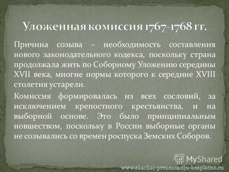 Причина созыва – необходимость составления нового законодательного кодекса, поскольку страна продолжала жить по Соборному Уложению середины XVII века, многие нормы которого к середине XVIII столетия устарели. Комиссия формировалась из всех сословий,