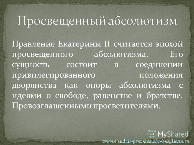 Правление Екатерины II считается эпохой просвещенного абсолютизма. Его сущность состоит в соединении привилегированного положения дворянства как опоры абсолютизма с идеями о свободе, равенстве и братстве. Провозглашенными просветителями.