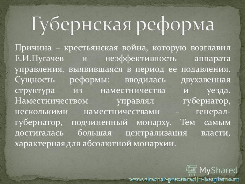 Причина – крестьянская война, которую возглавил Е.И.Пугачев и неэффективность аппарата управления, выявившаяся в период ее подавления. Сущность реформы: вводилась двухзвенная структура из наместничества и уезда. Наместничеством управлял губернатор, н