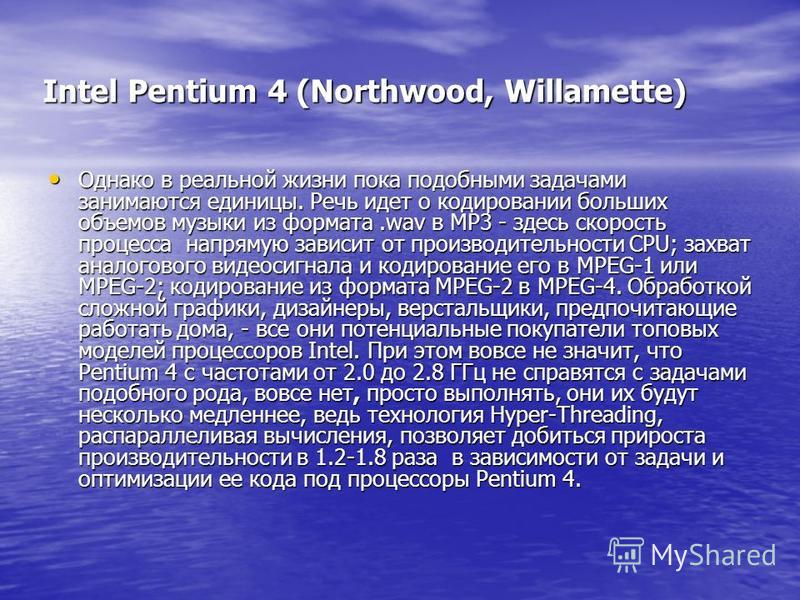Intel Pentium 4 (Northwood, Willamette) Однако в реальной жизни пока подобными задачами занимаются единицы. Речь идет о кодировании больших объемов музыки из формата.wav в MP3 - здесь скорость процесса напрямую зависит от производительности CPU; захв