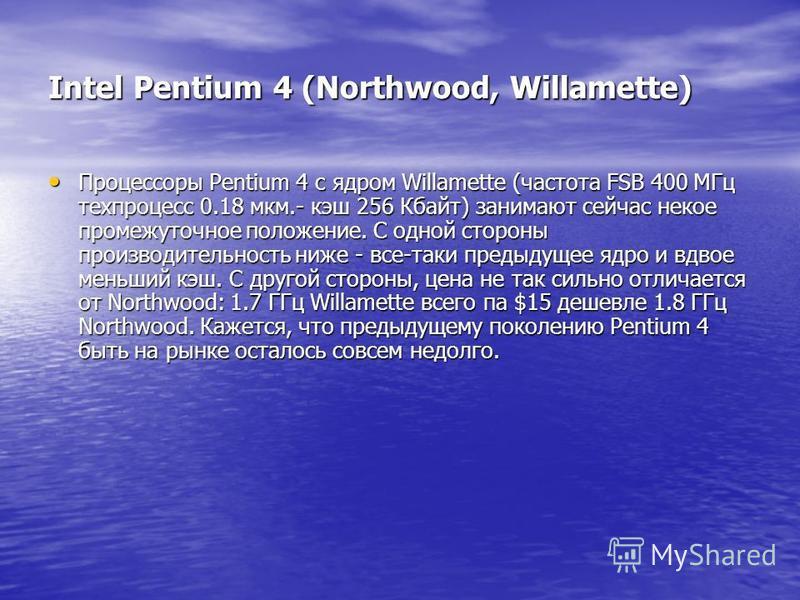 Intel Pentium 4 (Northwood, Willamette) Процессоры Pentium 4 с ядром Willamette (частота FSB 400 МГц техпроцесс 0.18 мкм.- кэш 256 Кбайт) занимают сейчас некое промежуточное положение. С одной стороны производительность ниже - все-таки предыдущее ядр