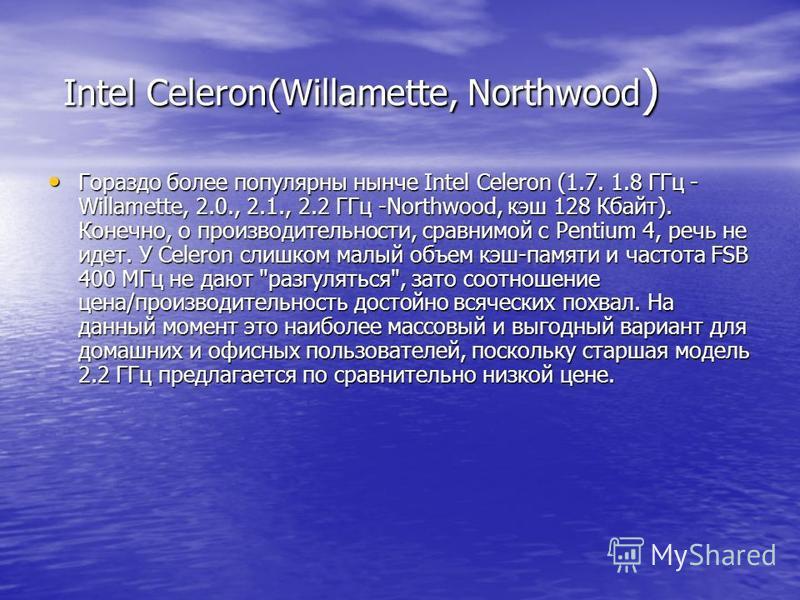 Intel Celeron(Willamette, Northwood ) Intel Celeron(Willamette, Northwood ) Гораздо более популярны нынче Intel Celeron (1.7. 1.8 ГГц - Willamette, 2.0., 2.1., 2.2 ГГц -Northwood, кэш 128 Кбайт). Конечно, о производительности, сравнимой с Pentium 4,