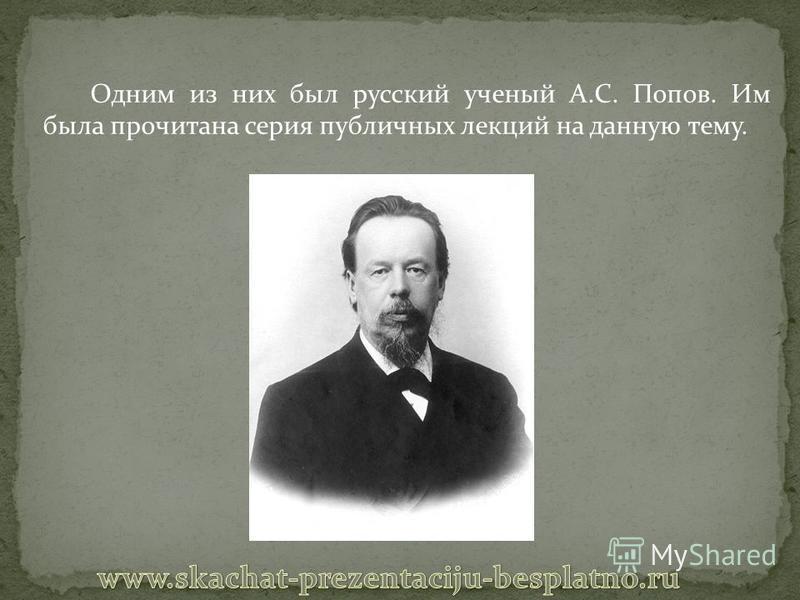 Одним из них был русский ученый А.С. Попов. Им была прочитана серия публичных лекций на данную тему.