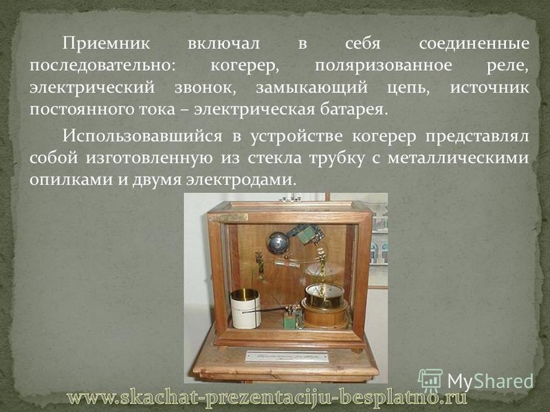 Приемник включал в себя соединенные последовательно: когерер, поляризованное реле, электрический звонок, замыкающий цепь, источник постоянного тока – электрическая батарея. Использовавшийся в устройстве когерер представлял собой изготовленную из стек