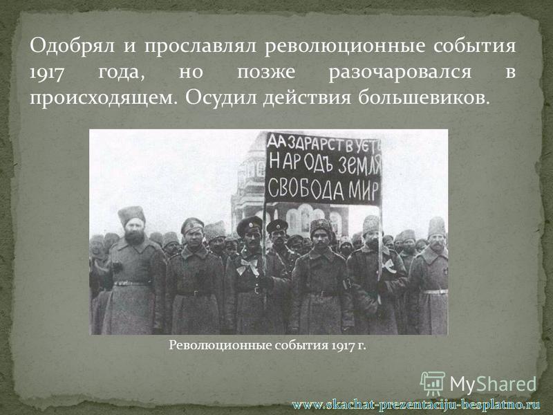 Одобрял и прославлял революционные события 1917 года, но позже разочаровался в происходящем. Осудил действия большевиков. Революционные события 1917 г.