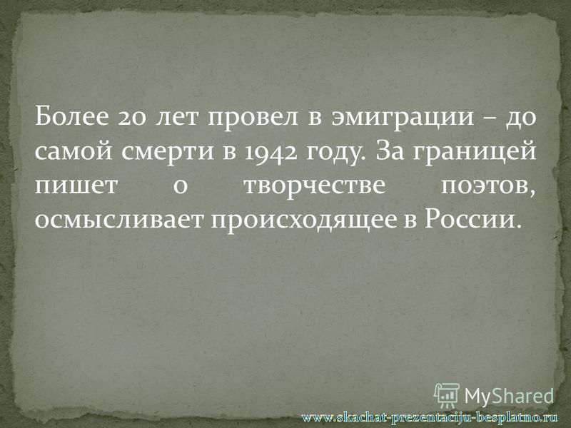 Более 20 лет провел в эмиграции – до самой смерти в 1942 году. За границей пишет о творчестве поэтов, осмысливает происходящее в России.