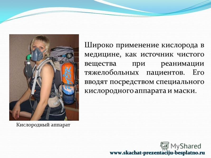 Широко применение кислорода в медицине, как источник чистого вещества при реанимации тяжелобольных пациентов. Его вводят посредством специального кислородного аппарата и маски. Кислородный аппарат
