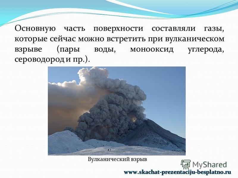 Основную часть поверхности составляли газы, которые сейчас можно встретить при вулканическом взрыве (пары воды, монооксид углерода, сероводород и пр.). Вулканический взрыв