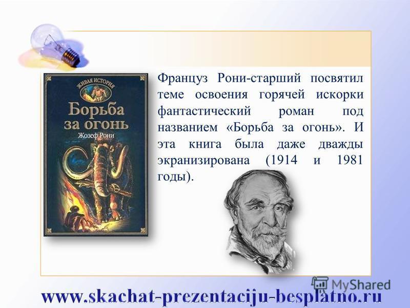 Француз Рони-старший посвятил теме освоения горячей искорки фантастический роман под названием «Борьба за огонь». И эта книга была даже дважды экранизирована (1914 и 1981 годы).