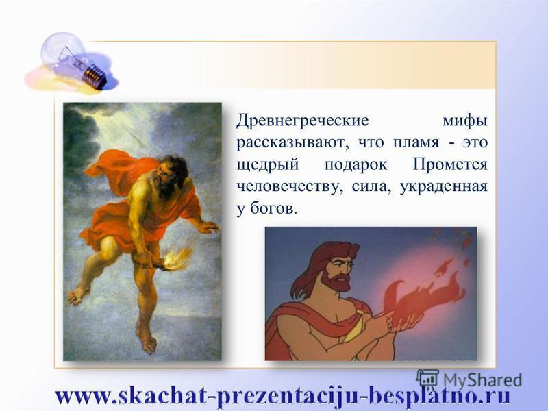 Древнегреческие мифы рассказывают, что пламя - это щедрый подарок Прометея человечеству, сила, украденная у богов.