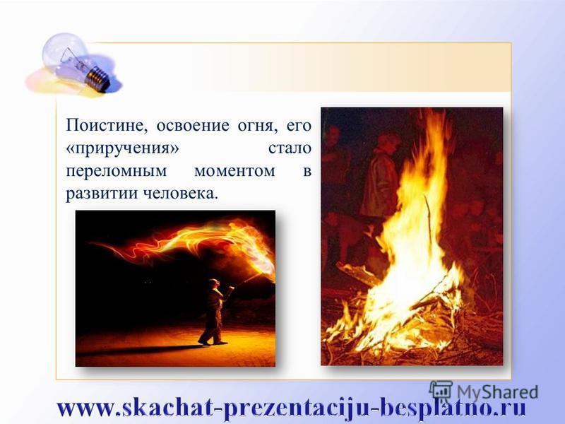 Поистине, освоение огня, его «приручения» стало переломным моментом в развитии человека.