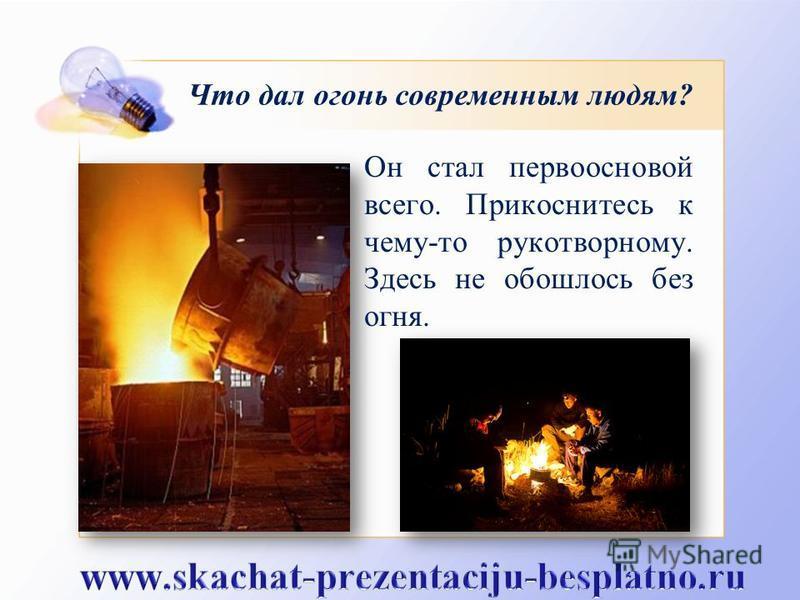 Что дал огонь современным людям? Он стал первоосновой всего. Прикоснитесь к чему-то рукотворному. Здесь не обошлось без огня.