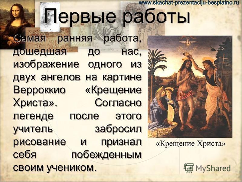 Первые работы Самая ранняя работа, дошедшая до нас, изображение одного из двух ангелов на картине Верроккио «Крещение Христа». Согласно легенде после этого учитель забросил рисование и признал себя побежденным своим учеником. «Крещение Христа»