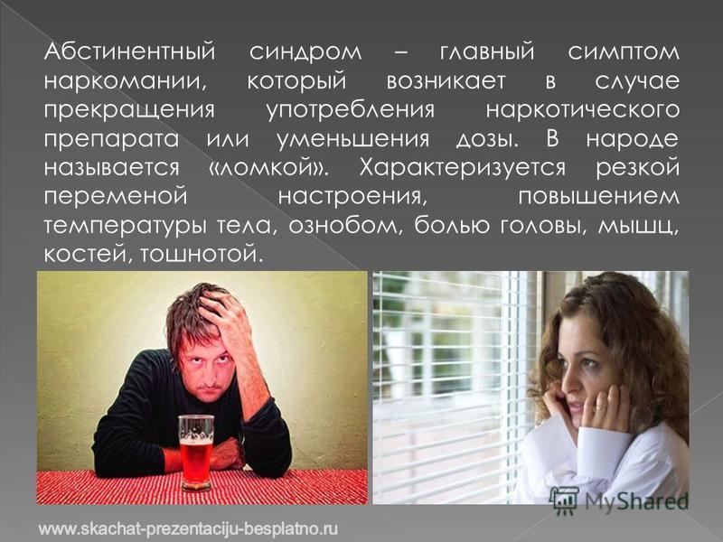 Абстинентный синдром – главный симптом наркомании, который возникает в случае прекращения употребления наркотического препарата или уменьшения дозы. В народе называется «ломкой». Характеризуется резкой переменой настроения, повышением температуры тел