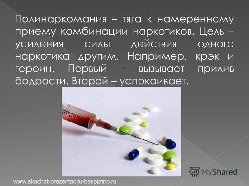 Полинаркомания – тяга к намеренному приему комбинации наркотиков. Цель – усиления силы действия одного наркотика другим. Например, крэк и героин. Первый – вызывает прилив бодрости. Второй – успокаивает.
