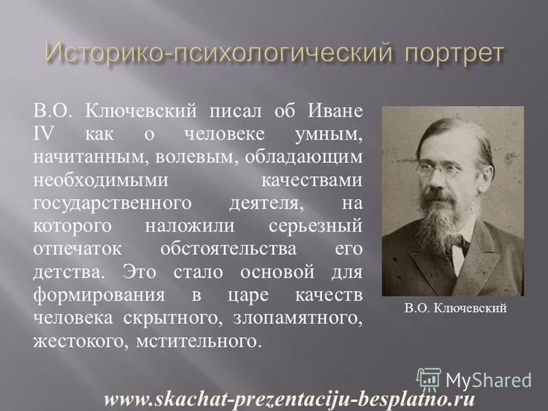В. О. Ключевский писал об Иване IV как о человеке умным, начитанным, волевым, обладающим необходимыми качествами государственного деятеля, на которого наложили серьезный отпечаток обстоятельства его детства. Это стало основой для формирования в царе