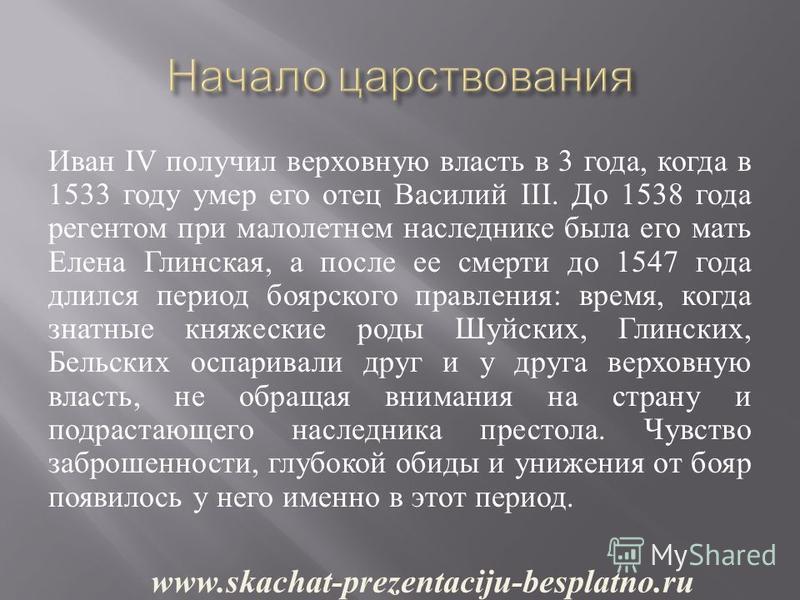 Иван IV получил верховную власть в 3 года, когда в 1533 году умер его отец Василий III. До 1538 года регентом при малолетнем наследнике была его мать Елена Глинская, а после ее смерти до 1547 года длился период боярского правления : время, когда знат