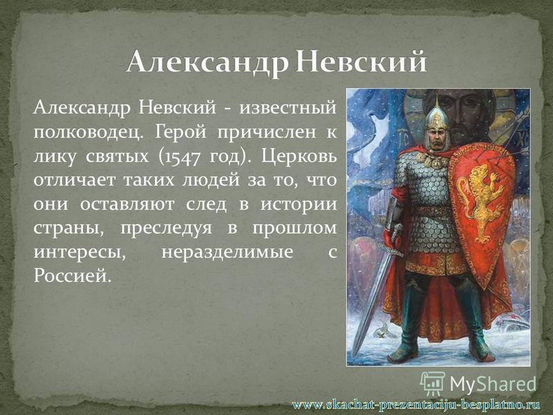 Александр Невский - известный полководец. Герой причислен к лику святых (1547 год). Церковь отличает таких людей за то, что они оставляют след в истории страны, преследуя в прошлом интересы, неразделимые с Россией.