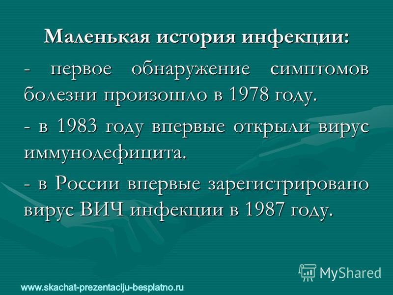 Маленькая история инфекции: - первое обнаружение симптомов болезни произошло в 1978 году. - в 1983 году впервые открыли вирус иммунодефицита. - в России впервые зарегистрировано вирус ВИЧ инфекции в 1987 году.