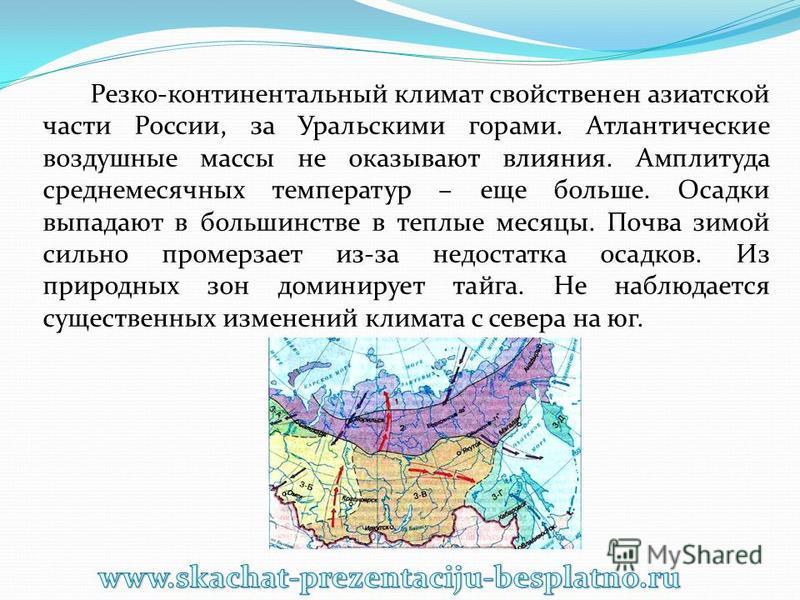 Резко-континентальный климат свойственен азиатской части России, за Уральскими горами. Атлантические воздушные массы не оказывают влияния. Амплитуда среднемесячных температур – еще больше. Осадки выпадают в большинстве в теплые месяцы. Почва зимой си