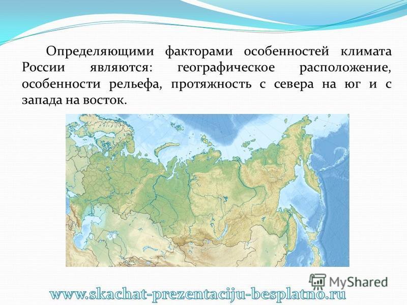 Определяющими факторами особенностей климата России являются: географическое расположение, особенности рельефа, протяжность с севера на юг и с запада на восток.