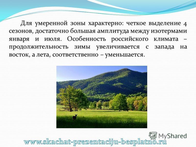 Для умеренной зоны характерно: четкое выделение 4 сезонов, достаточно большая амплитуда между изотермами января и июля. Особенность российского климата – продолжительность зимы увеличивается с запада на восток, а лета, соответственно – уменьшается.