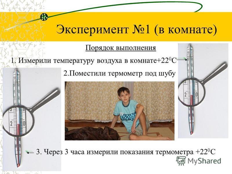 Эксперимент 1 (в комнате) 1. Измерили температуру воздуха в комнате+22 0 С Порядок выполнения 2. Поместили термометр под шубу 3. Через 3 часа измерили показания термометра +22 0 С