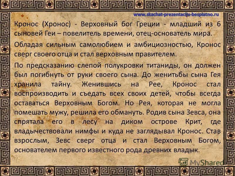 Кронос (Хронос) - Верховный бог Греции - младший из 6 сыновей Геи – повелитель времени, отец-основатель мира. Обладая сильным самолюбием и амбициозностью, Кронос сверг своего отца и стал верховным правителем. По предсказанию слепой полукровки титанид