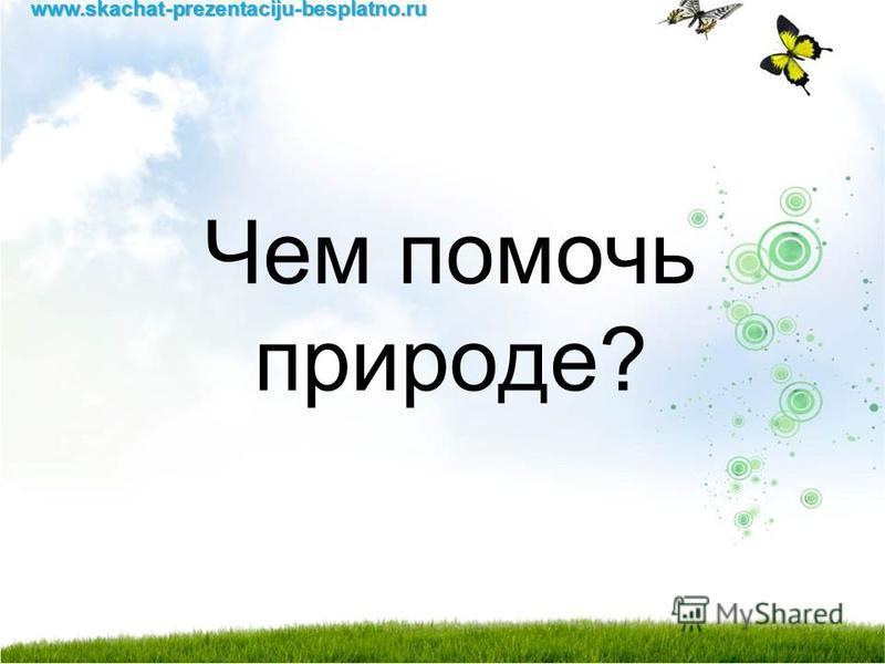 Чем помочь природе?www.skachat-prezentaciju-besplatno.ru