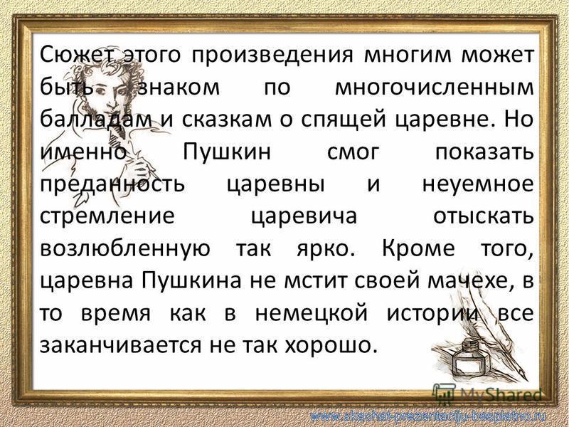 Сюжет этого произведения многим может быть знаком по многочисленным балладам и сказкам о спящей царевне. Но именно Пушкин смог показать преданность царевны и неуемное стремление царевича отыскать возлюбленную так ярко. Кроме того, царевна Пушкина не
