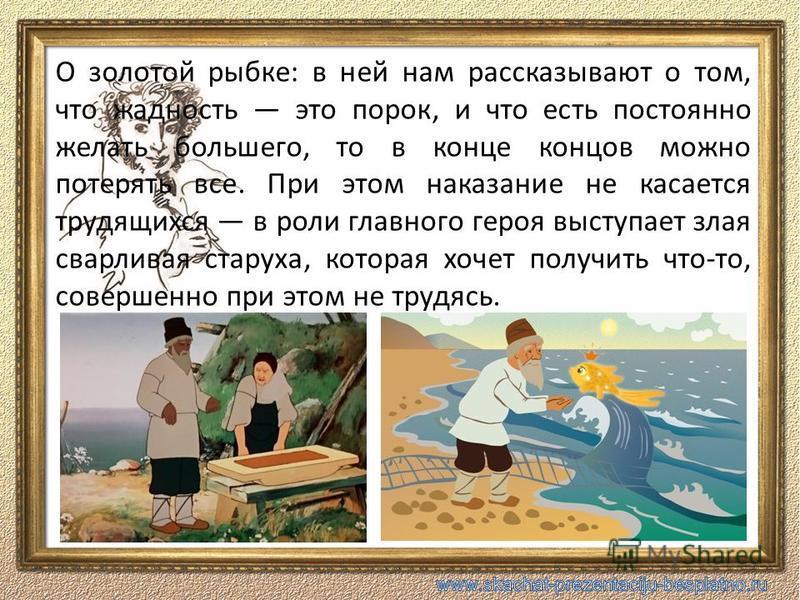 О золотой рыбке: в ней нам рассказывают о том, что жадность это порок, и что есть постоянно желать большего, то в конце концов можно потерять все. При этом наказание не касается трудящихся в роли главного героя выступает злая сварливая старуха, котор