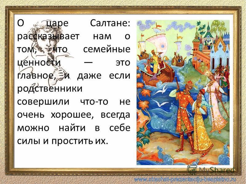 О царе Салтане: рассказывает нам о том, что семейные ценности это главное, и даже если родственники совершили что-то не очень хорошее, всегда можно найти в себе силы и простить их.