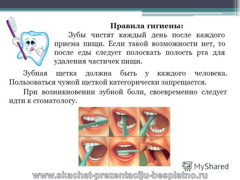 Зубная щетка должна быть у каждого человека. Пользоваться чужой щеткой категорически запрещается. При возникновении зубной боли, своевременно следует идти к стоматологу. Правила гигиены: Зубы чистят каждый день после каждого приема пищи. Если такой в