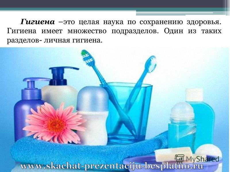 Гигиена –это целая наука по сохранению здоровья. Гигиена имеет множество подразделов. Один из таких разделов- личная гигиена.