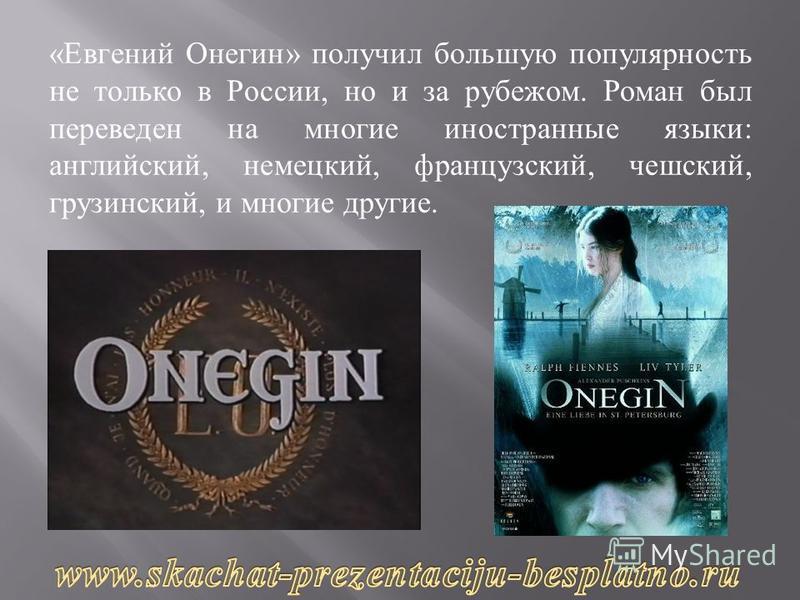 « Евгений Онегин » получил большую популярность не только в России, но и за рубежом. Роман был переведен на многие иностранные языки : английский, немецкий, французский, чешский, грузинский, и многие другие.