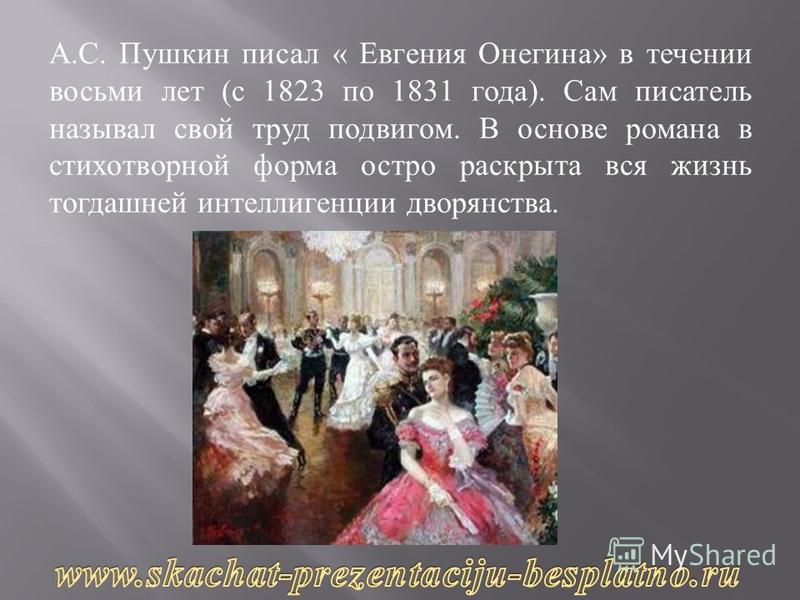 А. С. Пушкин писал « Евгения Онегина » в течении восьми лет ( с 1823 по 1831 года ). Сам писатель называл свой труд подвигом. В основе романа в стихотворной форма остро раскрыта вся жизнь тогдашней интеллигенции дворянства.