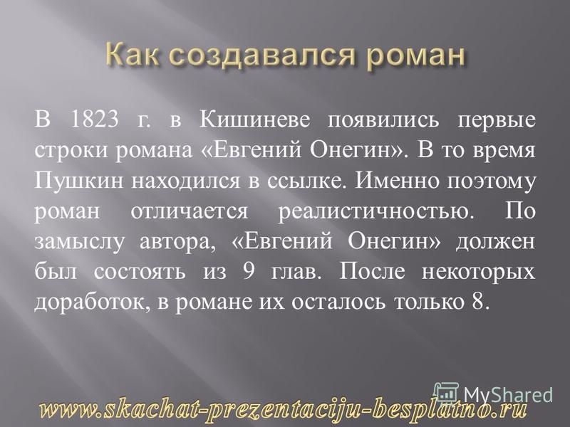 В 1823 г. в Кишиневе появились первые строки романа « Евгений Онегин ». В то время Пушкин находился в ссылке. Именно поэтому роман отличается реалистичностью. По замыслу автора, « Евгений Онегин » должен был состоять из 9 глав. После некоторых дорабо