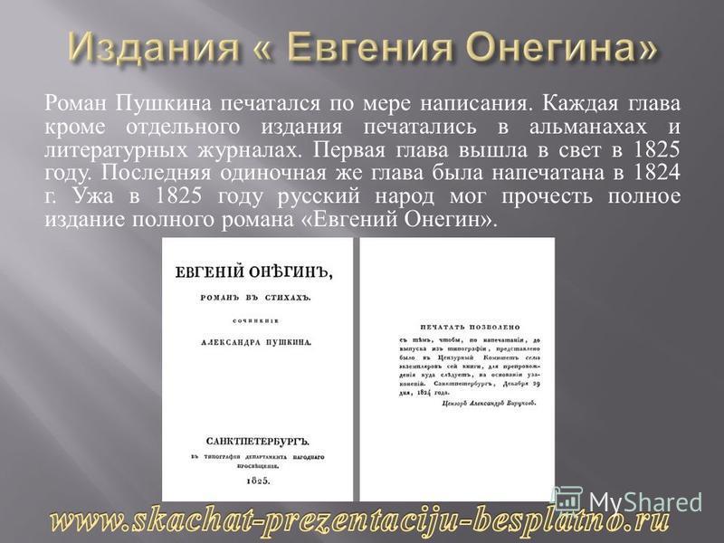 Роман Пушкина печатался по мере написания. Каждая глава кроме отдельного издания печатались в альманахах и литературных журналах. Первая глава вышла в свет в 1825 году. Последняя одиночная же глава была напечатана в 1824 г. Ужа в 1825 году русский на