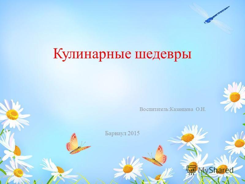 Кулинарные шедевры Воспитатель:Казанцева О.Н. Барнаул 2015