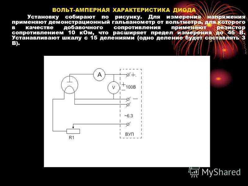 ВОЛЬТ-АМПЕРНАЯ ХАРАКТЕРИСТИКА ДИОДА Установку собирают по рисунку. Для измерения напряжения применяют демонстрационный гальванометр от вольтметра, для которого в качестве добавочного сопротивления применяют резистор сопротивлением 10 к Ом, что расшир