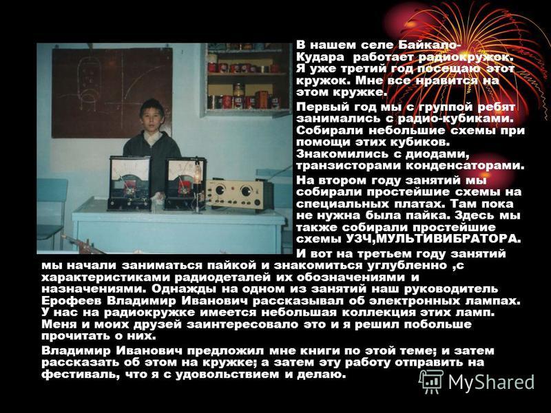 В нашем селе Байкало- Кудара работает радиокружок. Я уже третий год посещаю этот кружок. Мне все нравится на этом кружке. Первый год мы с группой ребят занимались с радио-кубиками. Собирали небольшие схемы при помощи этих кубиков. Знакомились с диода