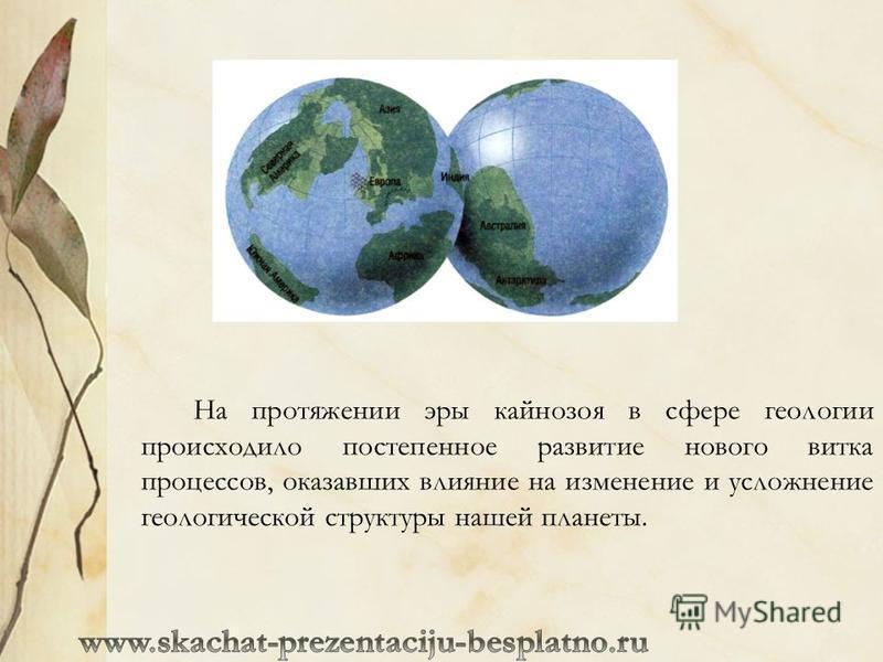 На протяжении эры кайнозоя в сфере геологии происходило постепенное развитие нового витка процессов, оказавших влияние на изменение и усложнение геологической структуры нашей планеты.