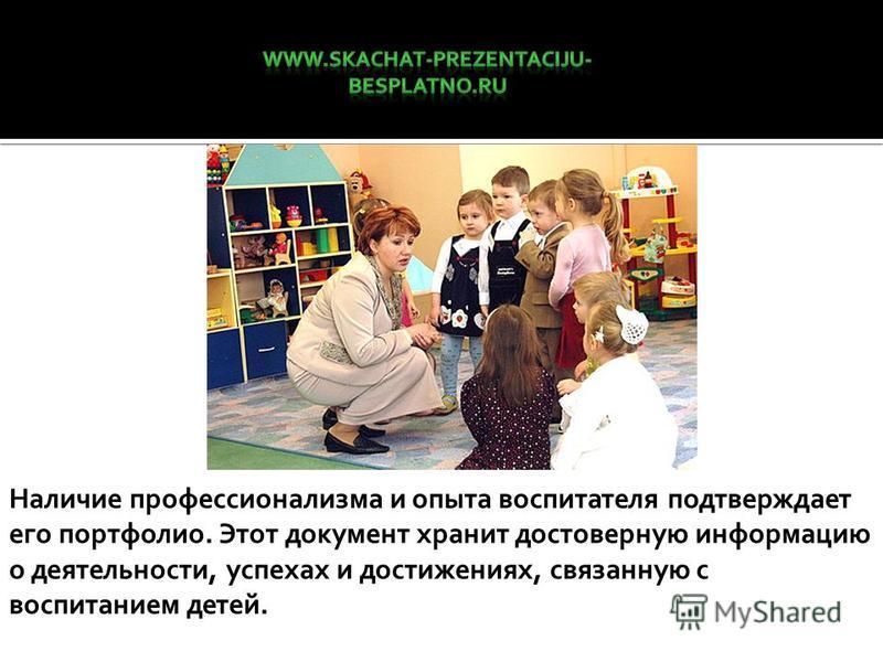 Наличие профессионализма и опыта воспитателя подтверждает его портфолио. Этот документ хранит достоверную информацию о деятельности, успехах и достижениях, связанную с воспитанием детей.