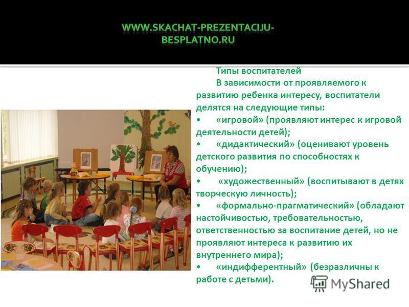 Типы воспитателей В зависимости от проявляемого к развитию ребенка интересу, воспитатели делятся на следующие типы: «игровой» (проявляют интерес к игровой деятельности детей); «дидактический» (оценивают уровень детского развития по способностях к обу