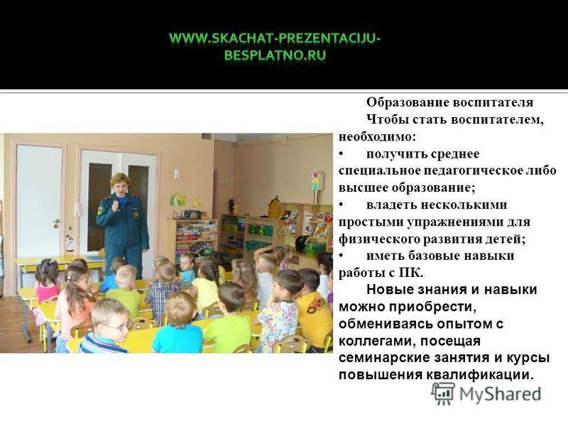 Образование воспитателя Чтобы стать воспитателем, необходимо: получить среднее специальное педагогическое либо высшее образование; владеть несколькими простыми упражнениями для физического развития детей; иметь базовые навыки работы с ПК. Новые знани