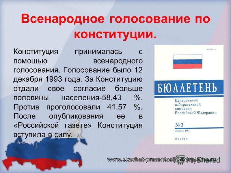 Конституция принималась с помощью всенародного голосования. Голосование было 12 декабря 1993 года. За Конституцию отдали свое согласие больше половины населения-58,43 %. Против проголосовали 41,57 %. После опубликования ее в «Российской газете» Конст