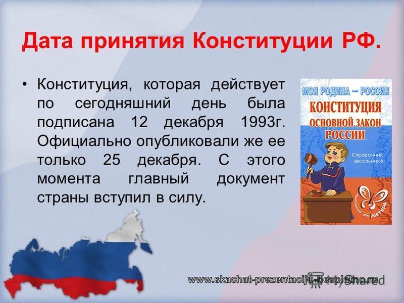 Дата принятия Конституции РФ. Конституция, которая действует по сегодняшний день была подписана 12 декабря 1993 г. Официально опубликовали же ее только 25 декабря. С этого момента главный документ страны вступил в силу.